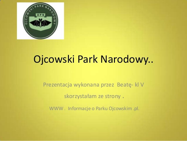 Ojcowski Park Narodowy.. Prezentacja wykonana przez Beatę- kl V         skorzystałam ze strony .   WWW . Informacje o Park...