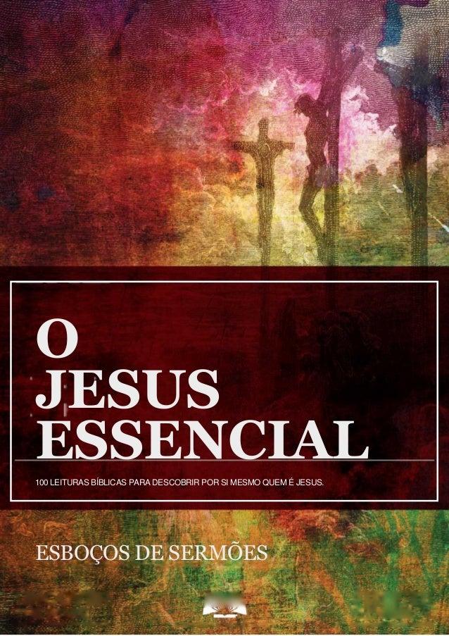 O JESUS ESSENCIAL ESBOÇO DE SERMÕES 1 O JESUS ESSENCIAL100 LEITURAS BÍBLICAS PARA DESCOBRIR POR SI MESMO QUEM É JESUS. ESB...