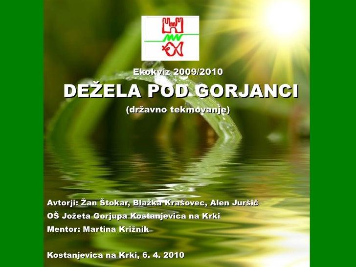 Ekokviz 2009/2010  DEŽELA POD GORJANCI (državno tekmovanje) Avtorji: Žan Štokar, Blažka Krašovec, Alen Juršič OŠ Jožeta Go...
