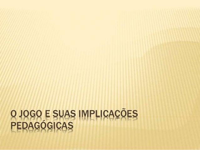 O JOGO E SUAS IMPLICAÇÕES PEDAGÓGICAS