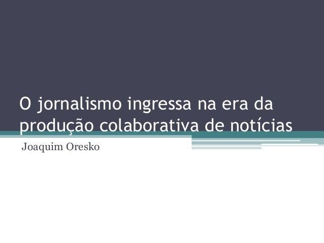 O jornalismo ingressa na era daprodução colaborativa de notíciasJoaquim Oresko