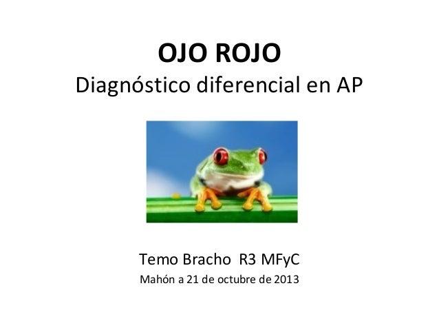 OJO ROJO  Diagnóstico diferencial en AP  Temo Bracho R3 MFyC Mahón a 21 de octubre de 2013