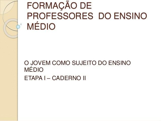 FORMAÇÃO DE PROFESSORES DO ENSINO MÉDIO O JOVEM COMO SUJEITO DO ENSINO MÉDIO ETAPA I – CADERNO II