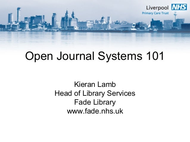 Open Journal Systems 101 Kieran Lamb Head of Library Services Fade Library www.fade.nhs.uk