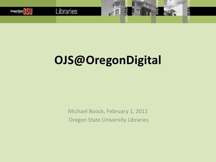 OJS@OregonDigital<br />Michael Boock, February 1, 2011<br /> Oregon State University Libraries<br />