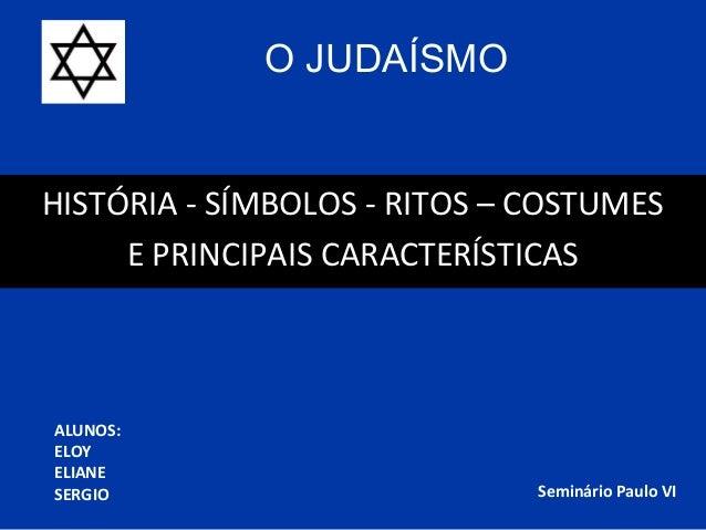 O JUDAÍSMOHISTÓRIA - SÍMBOLOS - RITOS – COSTUMES     E PRINCIPAIS CARACTERÍSTICASALUNOS:ELOYELIANESERGIO                  ...