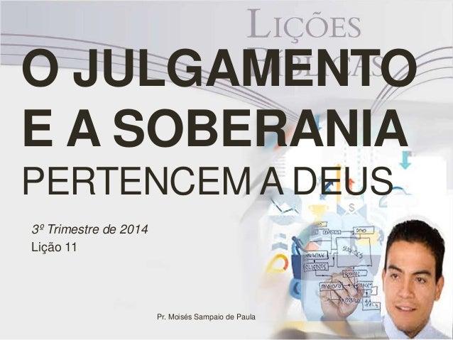 O JULGAMENTO  E A SOBERANIA  PERTENCEM A DEUS  3º Trimestre de 2014  Lição 11  Pr. Moisés Sampaio de Paula