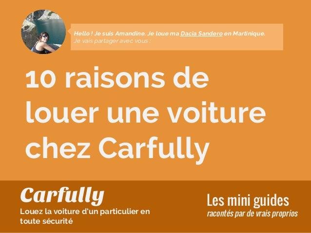 10 raisons de louer une voiture chez Carfully Les mini guides racontés par de vrais proprios Hello ! Je suis Amandine. Je ...