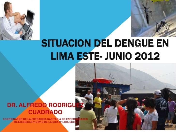 SITUACION DEL DENGUE EN                          LIMA ESTE- JUNIO 2012  DR. ALFREDO RODRIGUEZ         CUADRADOCOORDINADOR ...