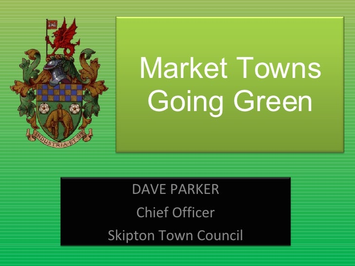 Market Towns Going Green DAVE PARKER Chief Officer Skipton Town Council
