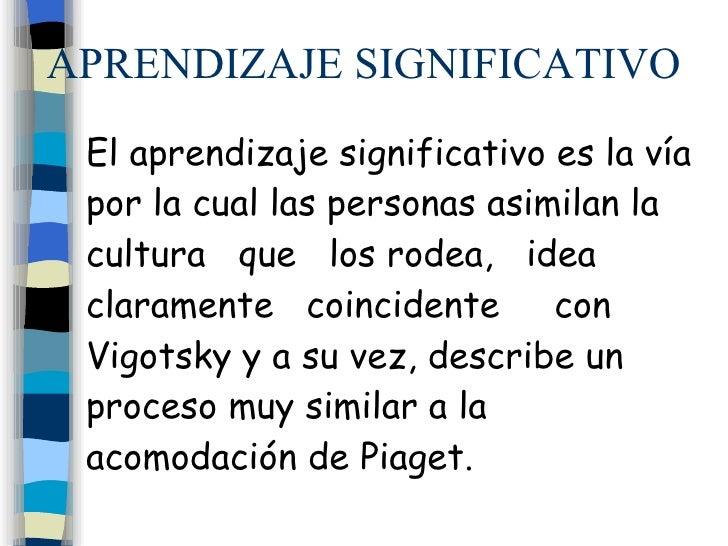 APRENDIZAJE SIGNIFICATIVO El aprendizaje significativo es la vía por la cual las personas asimilan la cultura  que  los ro...