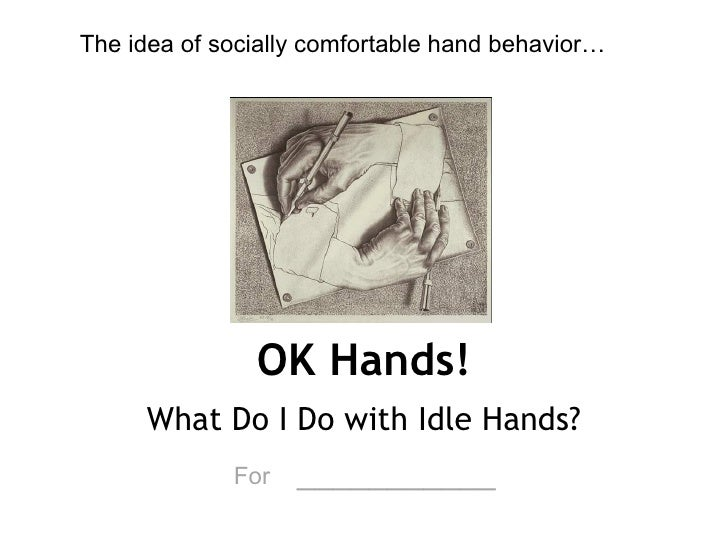 OK Hands! What Do I Do with Idle Hands? For   ___________ The idea of socially comfortable hand behavior…