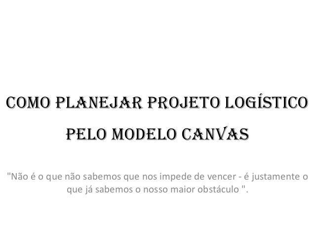Ok118 slids  como planejar projeto logístico pelo modelo canvas