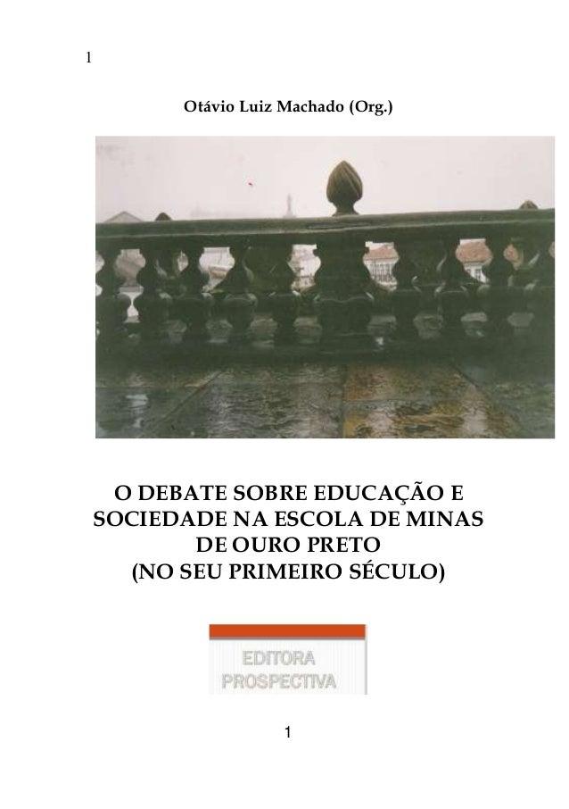 1 1 Otávio Luiz Machado (Org.) O DEBATE SOBRE EDUCAÇÃO E SOCIEDADE NA ESCOLA DE MINAS DE OURO PRETO (NO SEU PRIMEIRO SÉCUL...