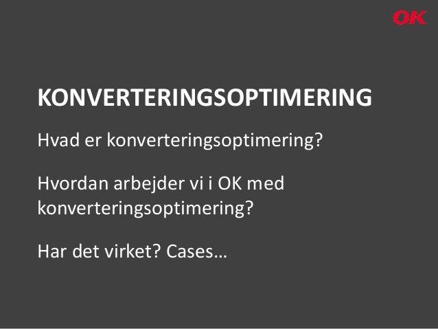KONVERTERINGSOPTIMERINGHvad er konverteringsoptimering?Hvordan arbejder vi i OK medkonverteringsoptimering?Har det virket?...
