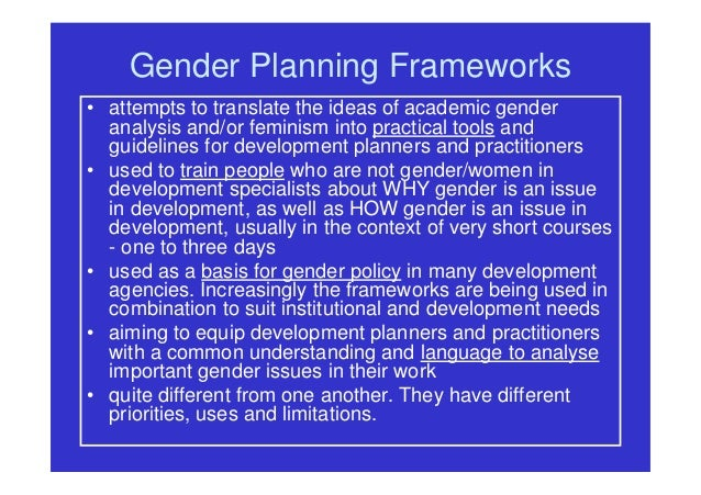 Gender Planning Frameworks • attempts to translate the ideas of academic gender analysis and/or feminism into practical to...