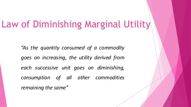 law of 'diminishing law of marginal The law of diminishing marginal utility means that the value of a good, the extra utility derived from good, declines as more of the good is consumed the law of.