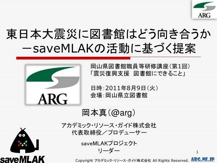 東日本大震災に図書館はどう向き合うか -saveMLAKの活動に基づく提案             岡山県図書館職員等研修講座(第1回)             「震災復興支援 図書館にできること」             日時:2011年8月...