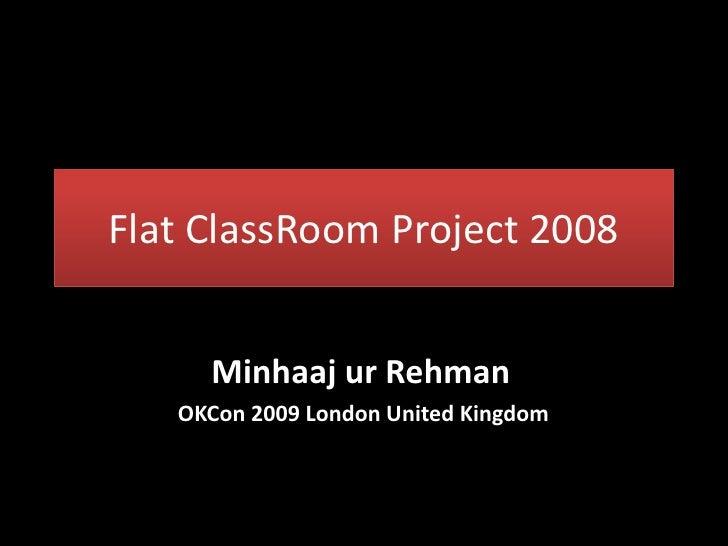 Flat ClassRoom Project 2008        Minhaaj ur Rehman    OKCon 2009 London United Kingdom