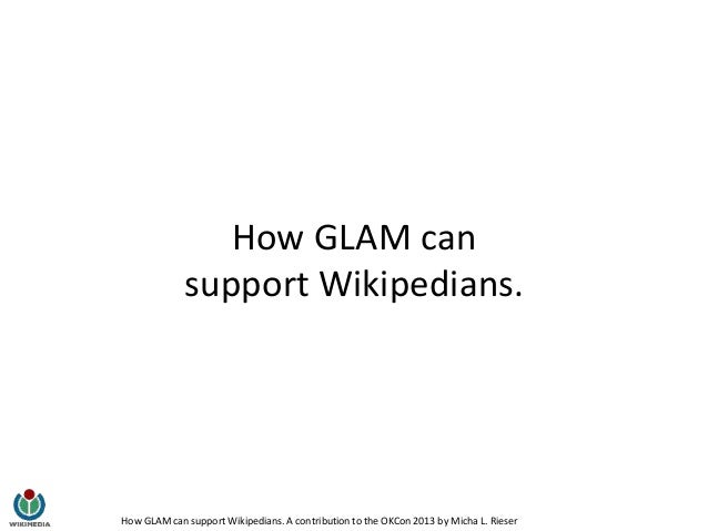How GLAM can support Wikipedians. A contribution to the OKCon 2013 by Micha L. Rieser How GLAM can support Wikipedians.
