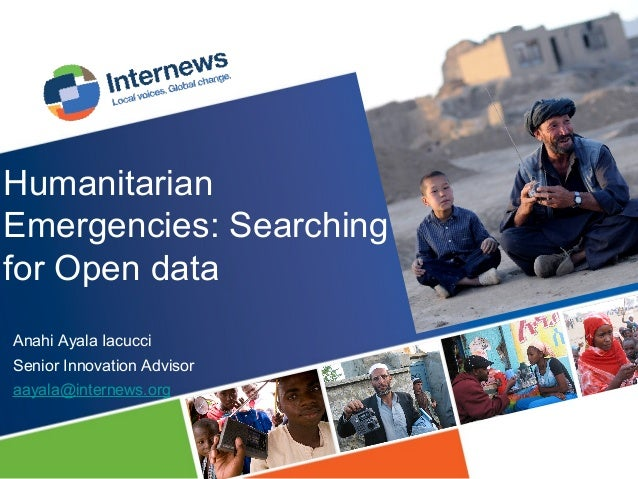 Humanitarian Emergencies: Searching for Open data Anahi Ayala Iacucci Senior Innovation Advisor aayala@internews.org
