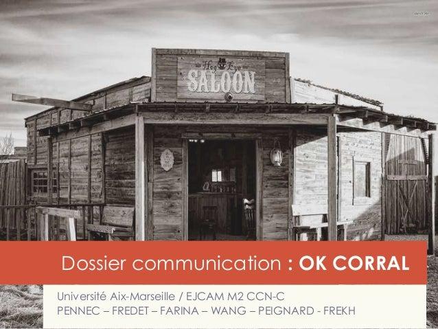 Dossier communication : OK CORRAL Université Aix-Marseille / EJCAM M2 CCN-C PENNEC – FREDET – FARINA – WANG – PEIGNARD - F...
