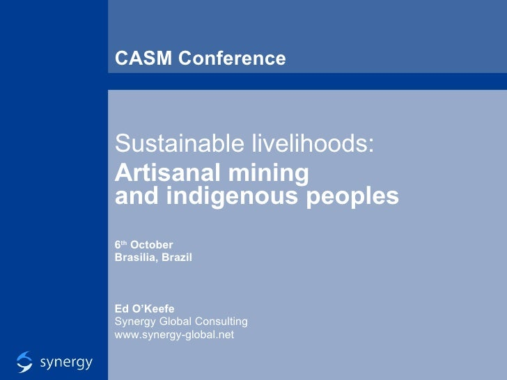 CASM Conference Sustainable livelihoods: Artisanal mining  and indigenous peoples 6 th  October Brasilia, Brazil Ed O'Keef...