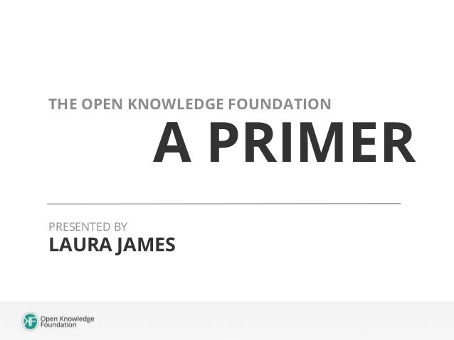 A PRIMER THE OPEN KNOWLEDGE FOUNDATION LAURA JAMES PRESENTED BY