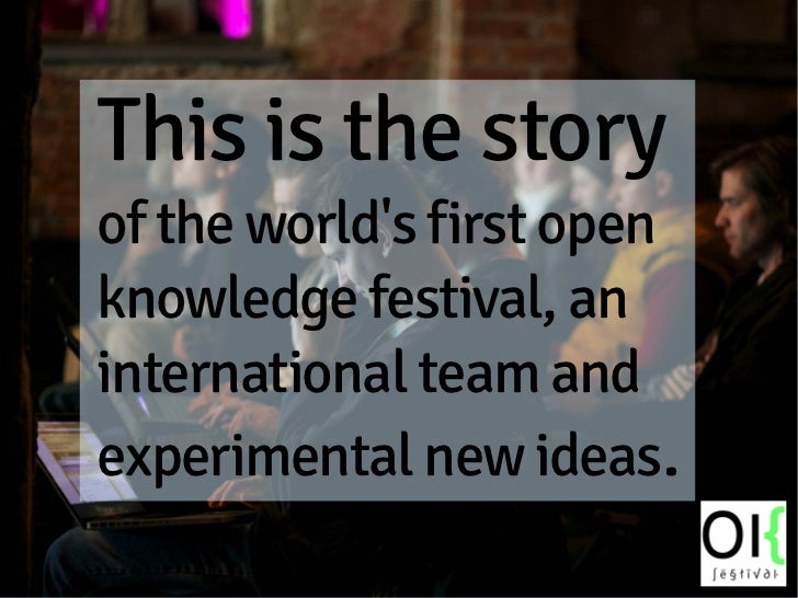 This is the storyof the worlds first openknowledge festival, aninternational team andexperimental new ideas.