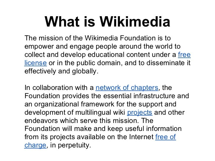 What is WikimediaThe mission of the Wikimedia Foundation is toempower and engage people around the world tocollect and dev...