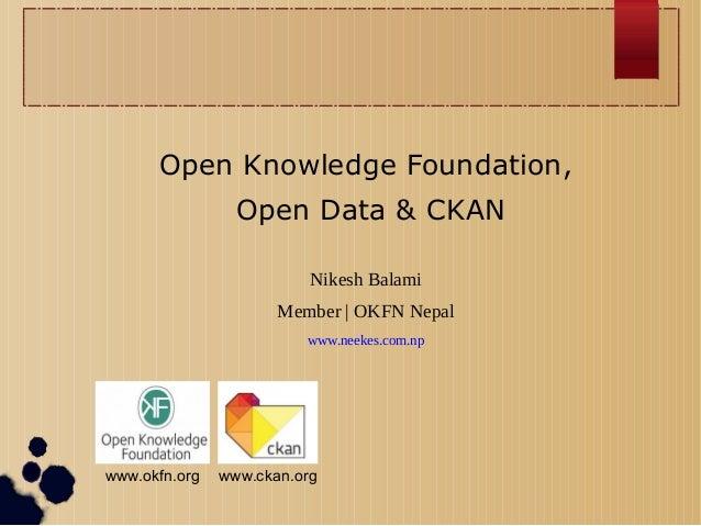 Open Knowledge Foundation, Open Data & CKAN Nikesh Balami Member | OKFN Nepal www.neekes.com.np  www.okfn.org  www.ckan.or...