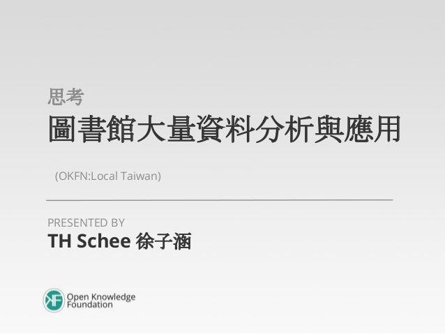 圖書館大量資料分析與應用 (OKFN:Local Taiwan) 簡介 TH Schee 徐子涵 PRESENTED BY