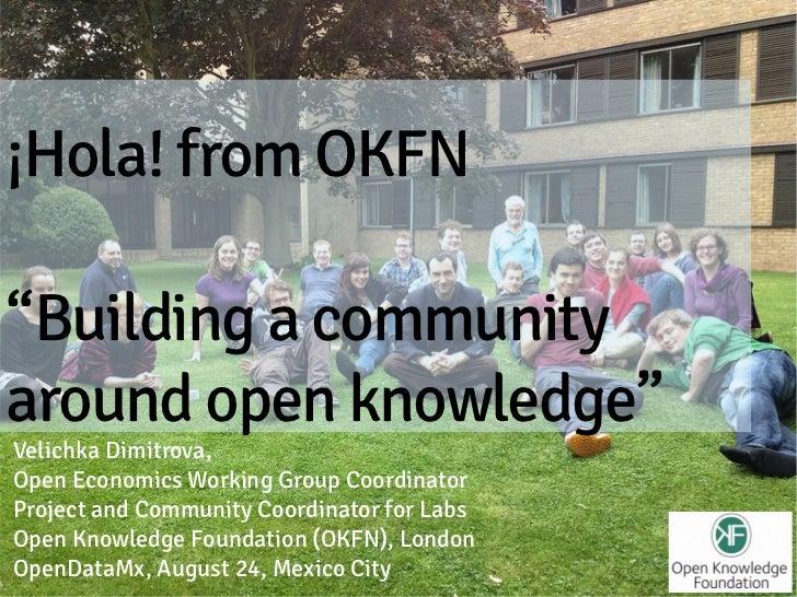 "¡Hola! from OKFN""Building a communityaround open knowledge""Velichka Dimitrova,Open Economics Working Group CoordinatorProj..."