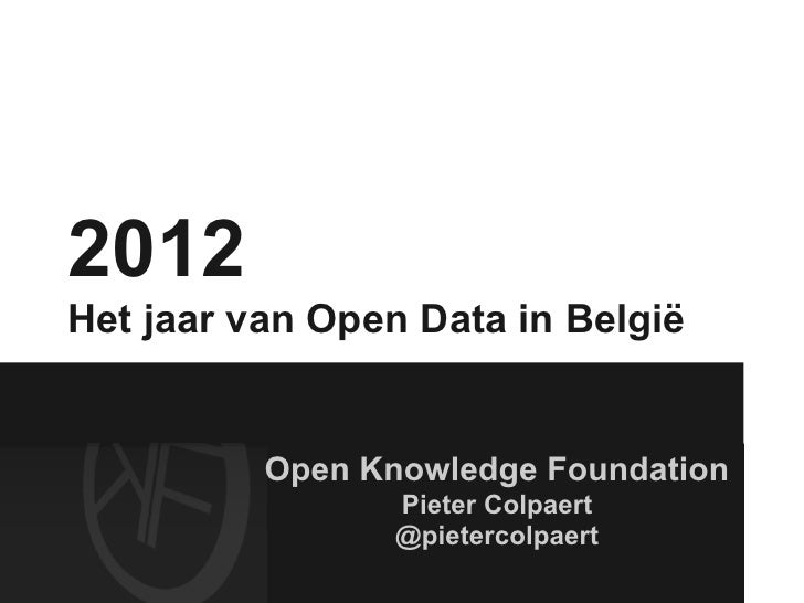 2012Het jaar van Open Data in België          Open Knowledge Foundation                 Pieter Colpaert                 @p...