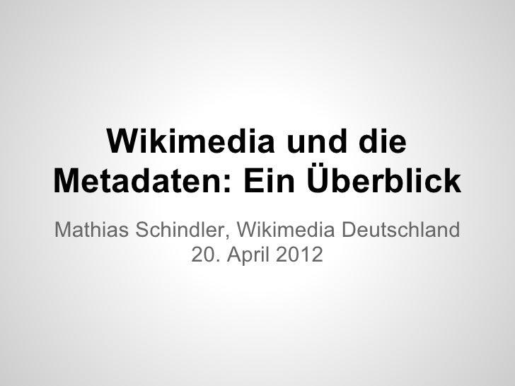 Wikimedia und dieMetadaten: Ein ÜberblickMathias Schindler, Wikimedia Deutschland             20. April 2012