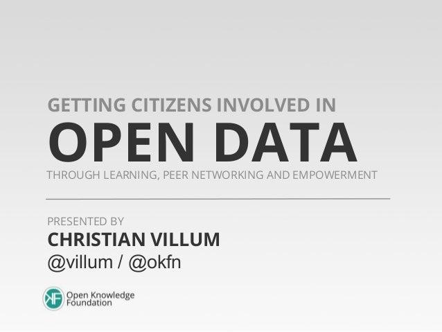 OPEN DATATHROUGH LEARNING, PEER NETWORKING AND EMPOWERMENTGETTING CITIZENS INVOLVED INCHRISTIAN VILLUM@villum / @okfnPRESE...