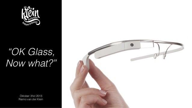 """OK Glass, Now what?""  Oktober 31st 2013 Raimo van der Klein"
