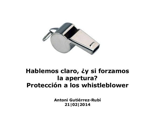 Hablemos claro, ¿y si forzamos la apertura? Protección a los whistleblower Antoni Gutiérrez-Rubí 21|02|2014