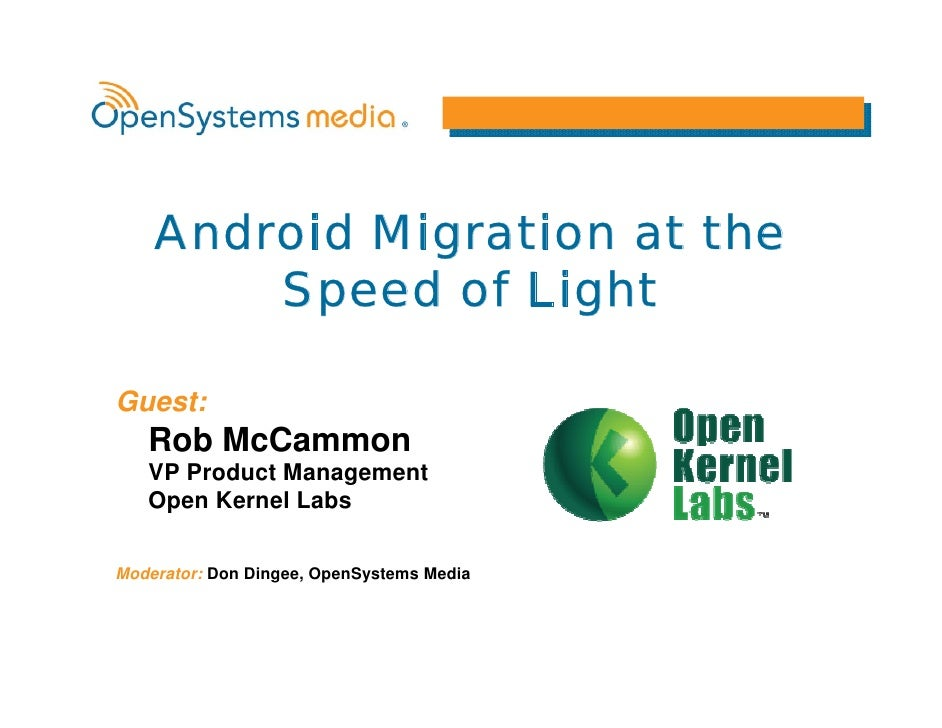 Android Migration at the         Speed of Light  Guest:    Rob McCammon    VP Product Management    Open Kernel Labs  Mode...