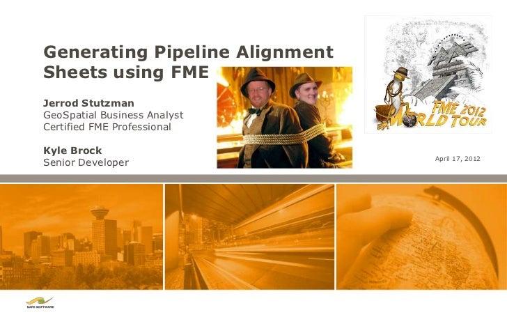 Generating Pipeline AlignmentSheets using FMEJerrod StutzmanGeoSpatial Business AnalystCertified FME ProfessionalKyle Broc...