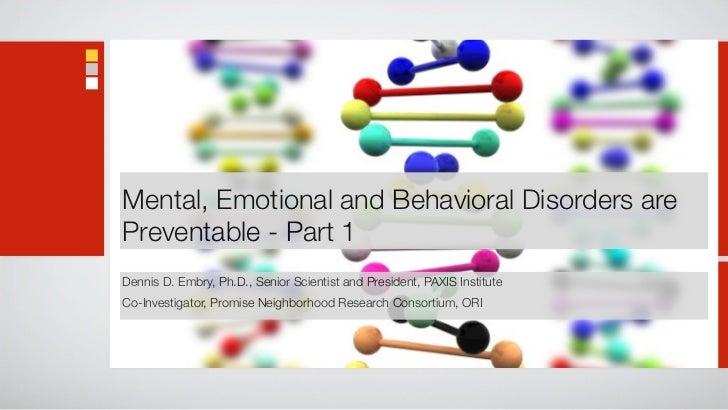 Mental, Emotional and Behavioral Disorders arePreventable - Part 1Dennis D. Embry, Ph.D., Senior Scientist and President, ...