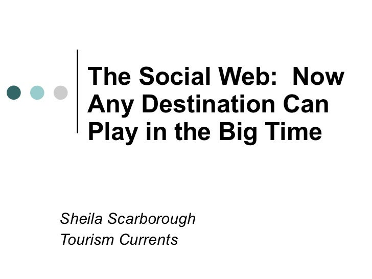 The Social Web:  Now Any Destination Can Play in the Big Time   Sheila Scarborough Tourism Currents