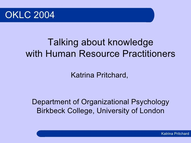 OKLC 2004 Talking about knowledge with Human Resource Practitioners Katrina Pritchard,  Department of Organizational Psych...