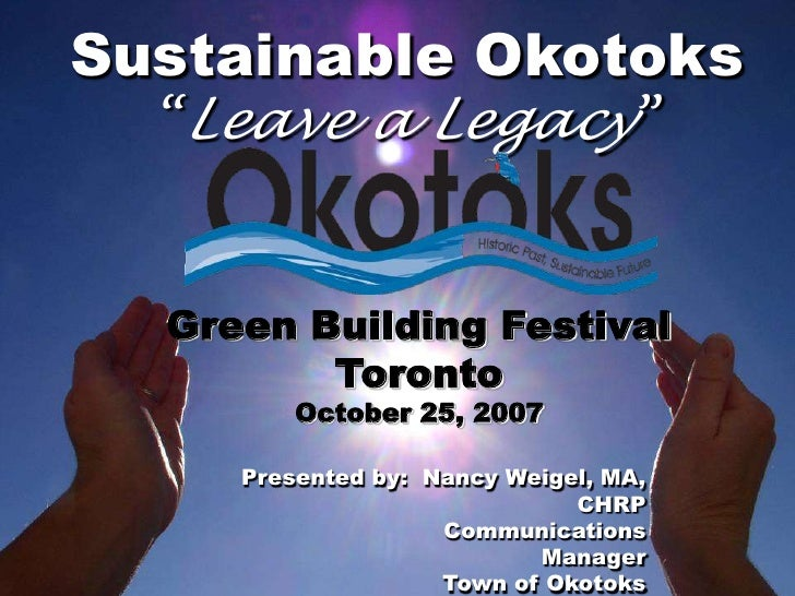 "Sustainable Okotoks   ""Leave a Legacy""     Green Building Festival          Toronto          October 25, 2007       Presen..."
