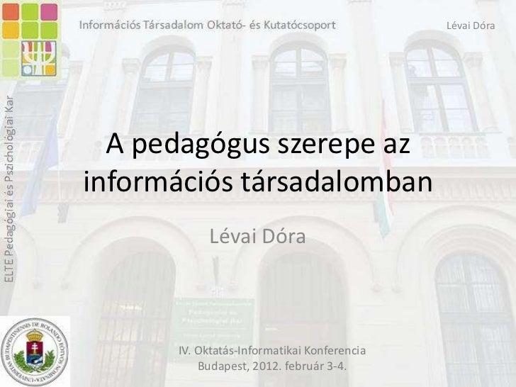 Lévai Dóra  A pedagógus szerepe azinformációs társadalomban           Lévai Dóra      IV. Oktatás-Informatikai Konferencia...