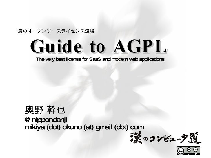 Guide to AGPL 奥野 幹也 @nippondanji mikiya (dot) okuno (at) gmail (dot) com The very best license for SaaS and modern web app...