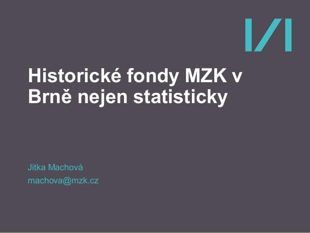 Historické fondy MZK v Brně nejen statisticky Jitka Machová machova@mzk.cz