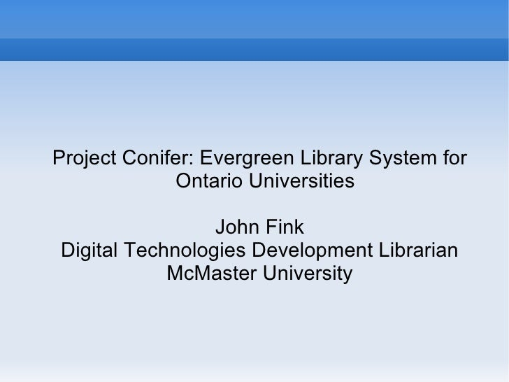 <ul><ul><li>Project Conifer: Evergreen Library System for Ontario Universities </li></ul></ul><ul><ul><li>John Fink </li><...