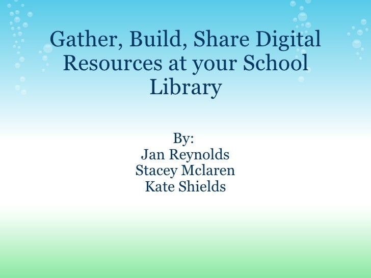 Gather, Build, Share Digital Resources at your School Library By:  Jan Reynolds Stacey Mclaren Kate Shields