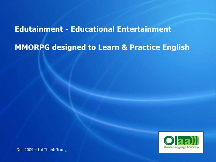 Edutainment - Educational Entertainment<br />MMORPG designed to Learn & Practice English<br />Dec 2009 – Lai Thanh Trung<b...